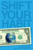Cover image for Shift your habit : easy ways to save your money, simplify your life, and save the planet
