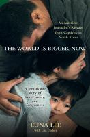 Cover image for The world is bigger now an American journalist's release from captivity in North Korea-- a remarkable story of faith, family, and forgiveness