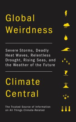 Cover image for Global weirdness : severe storms, deadly heat waves, relentless drought, rising seas, and the weather of the future