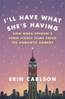Cover image for I'll have what she's having : how Nora Ephron's three iconic films saved the romantic comedy
