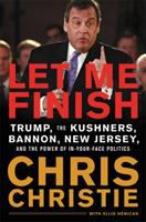 Cover image for Let me finish : Trump, the Kushners, Bannon, New Jersey, and the power of in-your-face politics