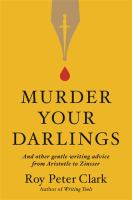 Cover image for Murder your darlings : and other gentle writing advice from Aristotle to Zinsser