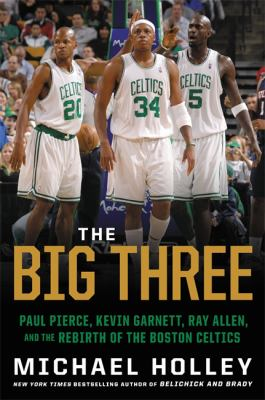 Cover image for The big three : Paul Pierce, Kevin Garnett, Ray Allen, and the rebirth of the Boston Celtics