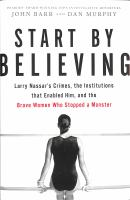Cover image for Start by believing : Larry Nassar's crimes, the institutions that enabled him, and the brave women who stopped a monster