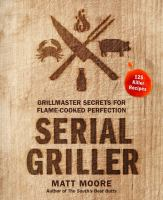 Cover image for Serial griller : grillmaster secrets for flame-cooked perfection