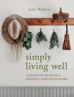 Cover image for Simply living well : a guide to creating a natural, low-waste home