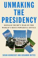 Cover image for Unmaking the presidency : Donald Trump's war on the world's most powerful office