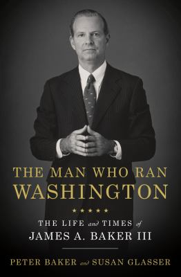 Cover image for The man who ran Washington : the life and times of James A. Baker III