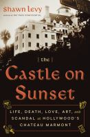 Cover image for The castle on Sunset : life, death, love, art, and scandal at Hollywood's Chateau Marmont