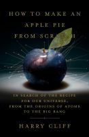 Cover image for How to make an apple pie from scratch : in search of the recipe for our universe, from the origins of atoms to the big bang