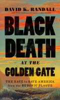 Cover image for Black Death at the Golden Gate : the race to save America from the bubonic plague