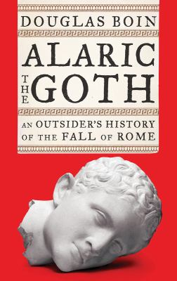Cover image for Alaric the Goth : an outsider's history of the fall of Rome