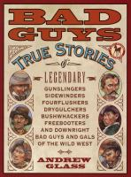 Cover image for Bad guys : true stories of legendary gunslingers, sidewinders, fourflushers, drygulchers, bushwhackers, freebooters, and downright bad guys and gals of the Wild West