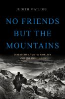 Cover image for No friends but the mountains : dispatches from the world's violent highlands
