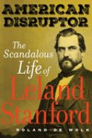 Cover image for American disruptor : the scandalous life of Leland Stanford