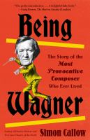 Cover image for Being Wagner : the story of the most provocative composer who ever lived