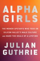 Cover image for Alpha girls : the women upstarts who took on Silicon Valley's male culture and made the deals of a lifetime