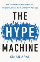 Cover image for The hype machine : how social media disrupts our elections, our economy, and our health--and how we must adapt