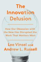 Cover image for The innovation delusion : how our obsession with the new has disrupted the work that matters most