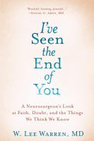 Cover image for I've seen the end of you : a neurosurgeon's look at faith, doubt, and the things we think we know