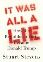 Cover image for It was all a lie : how the Republican Party became Donald Trump