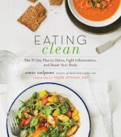Cover image for Eating clean : the 21-day plan to detox, fight inflammation, and reset your body