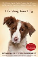 Cover image for Decoding your dog : the ultimate experts explain common dog behaviors and reveal how to prevent or change unwanted ones