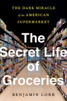 Cover image for The secret life of groceries : the dark miracle of the American supermarket