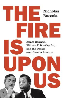 Cover image for The fire is upon us : James Baldwin, William F. Buckley Jr., and the debate over race in America