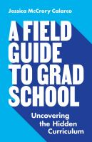 Cover image for A field guide to grad school : uncovering the hidden curriculum