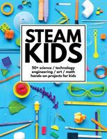 Cover image for STEAM kids : 50+ science, technology, engineering, art, math hands-on projects for kids