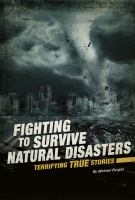 Cover image for Fighting to survive natural disasters : terrifying true stories