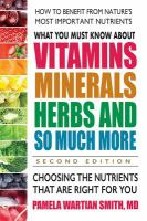 Cover image for What you must know about vitamins, minerals, herbs, and so much more : choosing the nutrients that are right for you