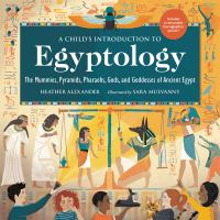 Cover image for A Child's Introduction to Egyptology : The Mummies, Pyramids, Pharaohs, Gods, and Goddesses of Ancient Egypt