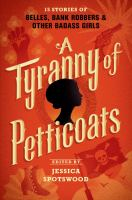 Cover image for A tyranny of petticoats : 15 stories of belles, bank robbers & other badass girls