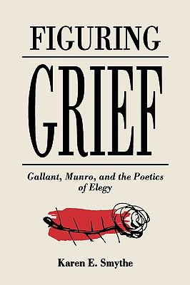 Cover image for Figuring grief Gallant, Munro and the poetics of elegy
