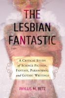 Cover image for The lesbian fantastic a critical study of science fiction, fantasy, paranormal and gothic writings