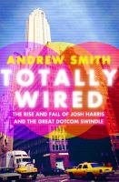 Cover image for Totally wired : the rise and fall of Josh Harris and the great dotcom swindle