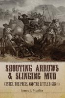 Cover image for Shooting arrows and slinging mud : Custer, the press, and the Little Bighorn