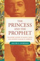 Cover image for The princess and the prophet : the secret history of magic, race, and Moorish Muslims in America