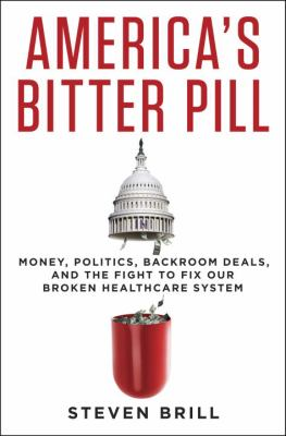 Cover image for America's bitter pill : money, politics, backroom deals, and the fight to fix our broken healthcare system