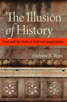 Cover image for The illusion of history time and the radical political imagination