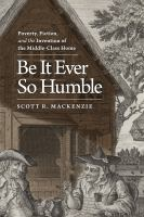Cover image for Be it ever so humble : poverty, fiction, and the invention of the middle-class home