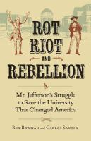 Cover image for Rot, riot, and rebellion Mr. Jefferson's struggle to save the university that changed America