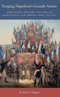 Cover image for Forging Napoleon's Grande Armée motivation, military culture, and masculinity in the French army, 1800-1808