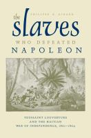 Cover image for The slaves who defeated Napoleon Toussaint Louverture and the Haitian War of Independence, 1801-1804