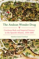 Cover image for The Andean wonder drug  cinchona bark and imperial science in the Spanish Atlantic, 1630-1800