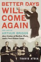 Cover image for Better days will come again : the life of Arthur Briggs, jazz genius of Harlem, Paris, and a Nazi prison camp