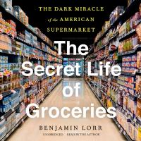 Cover image for The secret life of groceries the dark miracle of the American supermarket