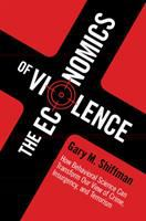 Cover image for The economics of violence : How behavioral science can transform our view of crime, insurgency, and terrorism